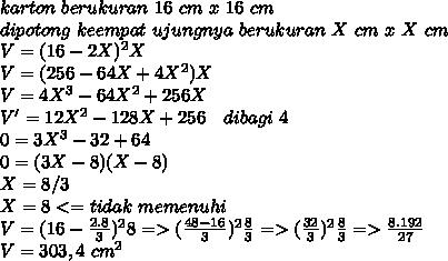 karton~ berukuran ~16~ cm ~x~ 16~ cm \\ dipotong~ keempat~ ujungnya~ berukuran~X~ cm ~x~ X~ cm \\ V = (16 - 2X)^2 X \\ V=(256-64X+4X^2)X \\ V=4X^3-64X^2+256X \\ V'=12X^2-128X+256 ~~~dibagi~4 \\ 0=3X^3-32+64 \\ 0=(3X-8)(X-8) \\ X=8/3 \\ X=8 <= tidak~memenuhi \\ V=(16- \frac{2.8}{3} )^28 =>( \frac{48-16}{3})^2 \frac{8}{3}=> ( \frac{32}{3})^2 \frac{8}{3}=> \frac{8.192}{27}  \\ V= 303,4~cm^2