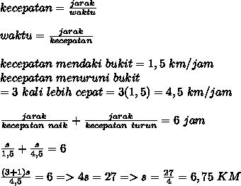 kecepatan= \frac{jarak}{waktu}  \\  \\ waktu= \frac{jarak}{kecepatan}  \\  \\ kecepatan~mendaki~bukit=1,5~km/jam \\ kecepatan~menuruni~bukit\\=3~kali~lebih~cepat=3(1,5)=4,5 ~km/jam \\ \\  \frac{jarak}{kecepatan~naik}+\frac{jarak}{kecepatan~turun}=6~jam \\  \\  \frac{s}{1,5} + \frac{s}{4,5} =6 \\   \\ \frac{(3+1)s}{4,5}=6 =>4s=27=>s= \frac{27}{4}=6,75~KM