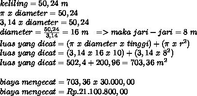 keliling=50,24~m \\  \pi ~x~diameter=50,24 \\ 3,14~x~diameter=50,24 \\ diameter= \frac{50,24}{3,14}=16~m~~=>maka~jari-jari=8~m \\ luas~yang~dicat= (\pi ~x~diameter~x~tinggi)+ ( \pi ~x~r^2) \\ luas~yang~dicat= (3,14~x~16~x~10)+ ( 3,14~x~8^2) \\ luas~yang~dicat=502,4+200,96=703,36~m^2 \\  \\ biaya~mengecat=703,36~x~30.000,00 \\ biaya~mengecat=Rp.21.100.800,00