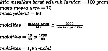 kita~misalkan~berat~seluruh~larutan=100~gram \\ maka~massa~urea=10 \\ masa~pelarut=90 \\  \\ molalitas= \frac{massa~urea}{Mr}~x~ \frac{1000}{massa~pelarut} \\  \\   molalitas= \frac{10}{60}~x~ \frac{1000}{90} \\ \\  molalitas=1,85~molal