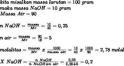 kita~misalkan~massa~larutan=100~gram\\ maka~massa~NaOH=10~gram \\ Massa~Air=90 \\ \\ n~NaOH= \frac{massa}{Mr}= \frac{10}{40}=0,25 \\ \\  n~air=\frac{massa}{Mr}= \frac{90}{18}=5  \\  \\ molalitas= \frac{massa}{Mr}~x~ \frac{1000}{massa~air}=  \frac{10}{40}~x~ \frac{1000}{90}=2,78~molal \\  \\ X~NaOH= \frac{n~NaOH}{n~NaOH+n~air} =\frac{0,25}{0,25+5}=0,2