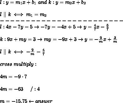 l:y=m_1x+b_1\ and\ k:y=m_2x+b_2\\\\l\   \ k\iff m_1=m_2\\------------------------\\l:4x-7y=5\to-7y=-4x+5\to y=\frac{4}{7}x-\frac{5}{7}\\\\k:9x+my=3\to my=-9x+3\to y=-\frac{9}{m}x+\frac{3}{m}\\\\l\   \ k\iff-\frac{9}{m}=\frac{4}{7}\\\\cross\ multiply:\\\\4m=-9\cdot7\\\\4m=-63\ \ \ \ /:4\\\\m=-15.75\leftarrow answer