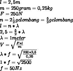 l=2,5m \\ m=250gram=0,25kg \\ F=250N \\n= 2\frac{1}{2} gelombang =  \frac{5}{2} gelombang \\ l=n*\lambda \\ 2,5= \frac{5}{2}*\lambda \\ \lambda = 1meter \\ V= \sqrt{ \frac{F*l}{m} }  \\ \lambda*f= \sqrt{ \frac{250*2,5}{0,25} } \\  1*f= \sqrt{ 2500 } \\ f=50 Hz