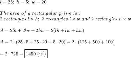 l=25;\ h=5;\ w=20\\\\The\ area\ of\ a\ rectangular\ prism\ is:\\2\ rectangles\ l\times h;\ 2\ rectangles\ l\times w\ and\ 2\ rectangles\ h\times w\\\\A=2lh+2lw+2hw=2(lh+lw+hw)\\\\A=2\cdot(25\cdot5+25\cdot20+5\cdot20)=2\cdot(125+500+100)\\\\=2\cdot725=\boxed{1450\ (u^2)}