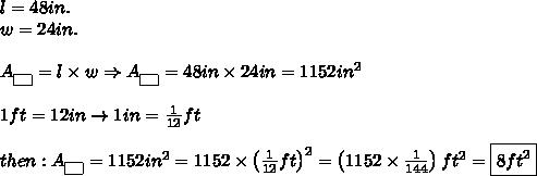 l=48in.\\w=24in.\\\\A_{\fbox{ }}=l\times w\Rightarrow A_{\fbox{ }}=48in\times24in=1152in^2\\\\1ft=12in\to1in=\frac{1}{12}ft\\\\ then:A_{\fbox{ }}=1152in^2=1152\times\left(\frac{1}{12}ft\right)^2=\left(1152\times\frac{1}{144}\right)ft^2=\boxed{8ft^2}