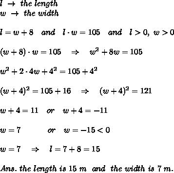 l\ \rightarrow\ the\ length\\w\ \rightarrow\ the\ width \\\\l=w+8\ \ \ and\ \ \ l\cdot w=105\ \ \ and\ \ \ l>0,\ w>0\\\\(w+8)\cdot w=105\ \ \ \Rightarrow\ \ \ w^2+8w=105\\\\ w^2+2\cdot4w+4^2=105+4^2\\\\ (w+4)^2=105+16\ \ \ \Rightarrow\ \ \ (w+4)^2=121\\\\w+4=11\ \ \ or\ \ \ w+4=-11\\\\w=7\ \ \ \ \ \ \ \ \ \ or\ \ \ w=-15<0\\\\w=7\ \ \ \Rightarrow\ \ \ l=7+8=15\\\\Ans.\ the\ length\ is\ 15\ m\ \ and\ \ the\ width\ is\ 7\ m.