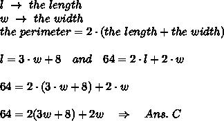 l\ \rightarrow\ the\ length \\w\ \rightarrow\ the\ width\\the\ perimeter=2\cdot(the\ length +the\ width)\\\\l=3\cdot w+8\ \ \ and\ \ \ 64=2\cdot l+2\cdot w\\\\64=2\cdot(3\cdot w+8)+2\cdot w\\\\64=2(3 w+8)+2w\ \ \ \Rightarrow\ \ \ Ans.\ C