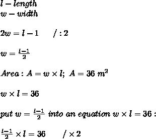 l-length\\w-width\\\\2w=l-1\ \ \ \ \ /:2\\\\w=\frac{l-1}{2}\\\\Area:A=w\times l;\ A=36\ m^2\\\\w\times l=36\\\\put\  w=\frac{l-1}{2}\ into\ an\ equation\ w\times l=36:\\\\\frac{l-1}{2}\times l=36\ \ \ \ \ \ /\times2