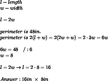 l-length\\w-width\\\\l=2w\\\\perimeter\ is\ 48in.\\perimeter\ is\ 2(l+w)=2(2w+w)=2\cdot3w=6w\\\\6w=48\ \ \ /:6\\w=8\\\\l=2w\to l=2\cdot8=16\\\\Answer:16in\ \times\ 8in