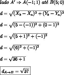 lado \ A' \Rightarrow A(-1;1) \ at\acute{e} \ B(5;0) \\\\ d = \sqrt{(X_{b}-X_{a})^{2}+(Y_{b}-Y_{a})^{2}} \\\\ d = \sqrt{(5-(-1))^{2}+(0-1)^{2}} \\\\ d = \sqrt{(5+1)^{2}+(-1)^{2}} \\\\ d = \sqrt{(6)^{2}+(-1)^{2}} \\\\ d = \sqrt{36+1} \\\\ \boxed{d_{A \rightarrow B} = \sqrt{37}}