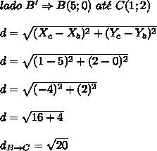 lado \ B' \Rightarrow B(5;0) \ at\acute{e} \ C(1;2) \\\\ d = \sqrt{(X_{c}-X_{b})^{2}+(Y_{c}-Y_{b})^{2}} \\\\ d = \sqrt{(1-5)^{2}+(2-0)^{2}} \\\\ d = \sqrt{(-4)^{2}+(2)^{2}} \\\\ d = \sqrt{16+4} \\\\ d_{B \rightarrow C} = \sqrt{20}