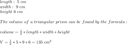 length: \ 5 \ cm \\width: \ 9 \ cm\\ height \ 6 \ cm\\\\ The \ volume \ of \ a \ triangular \ prism \ can \ be \ found \ by \ the \ formula:\\\\ volume= \frac{1}{2}*length*width*height \\ \\V=\frac{1}{2}*5*9*6=135 \ cm^3