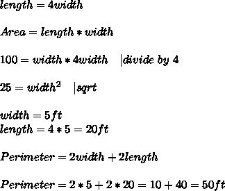 length=4width\\\\Area=length*width\\\\100=width*4width \ \ \   divide\ by\ 4\\\\25=width^2\ \ \   sqrt{}\\\\width=5ft\\length=4*5=20ft\\\\Perimeter=2width+2length\\\\Perimeter=2*5+2*20=10+40=50ft