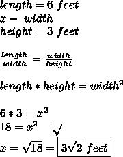 length=6\ feet\\x-\ width\\ height=3\ feet\\\\\frac{length}{width}=\frac{width}{height}\\\\length*height=width^2\\\\6*3=x^2\\18=x^2\ \ \ |\sqrt{}\\x=\sqrt{18}=\boxed{3\sqrt{2}\ feet}