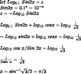 let\ Log_{0.1}\ Sin2x=z\\Sin2x=0.1^z=10^{-z}\\z=-Log_{10}\ Sin2x\\\\Log_{0.1}\ Sin2x +log_{10}\ cosx=log_{10}\ \frac{1}{\sqrt3}\\\\-Log_{10}\ sin2x+log_{10}\ cosx=log_{10}\ \frac{1}{\sqrt3}\\\\Log_{10}\ cos\ x/Sin\ 2x=log_{10}\ \frac{1}{\sqrt3}\\\\\frac{1}{2sin\ x}=\frac{1}{\sqrt3}\\\\x=sin^{-1}\sqrt3/2=\pi/3