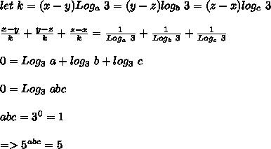 let\ k=(x-y)Log_a\ 3=(y-z)log_b\ 3=(z-x)log_c\ 3\\\\\frac{x-y}{k}+\frac{y-z}{k}+\frac{z-x}{k}=\frac{1}{Log_a\ 3}+\frac{1}{Log_b\ 3}+\frac{1}{Log_c\ 3}\\\\0=Log_3\ a+log_3\ b+log_3\ c\\\\0=Log_3\ abc\\\\abc=3^0=1\\\\=>5^{abc}=5