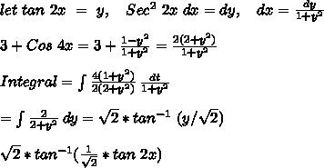 let\ tan\ 2x\ =\ y, \ \ \ Sec^2\ 2x\ dx = dy,\ \ \ dx = \frac{dy}{1+y^2} \\ \\ 3+ Cos\ 4x = 3 + \frac{1-y^2}{1+y^2} = \frac{2(2 + y^2)}{1+y^2} \\ \\ Integral =  \int {\frac{4(1+y^2)}{2(2+y^2)}} \, \frac{dt}{1+y^2} \\ \\ =  \int {\frac{2}{2+y^2}} \, dy = \sqrt2*tan^{-1}\ (y/\sqrt2) \\ \\ \sqrt2 * tan^{-1} (\frac{1}{\sqrt2}*tan\ 2x) \\ \\