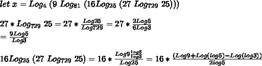let\ x=Log_4\ (9\ Log_{81}\ (16 Log_{25}\ (27\ Log_{729}\ 25)))\\\\27*Log_{729}\ 25=27*\frac{Log25}{Log729}=27*\frac{2Log5}{6Log3}\\=\frac{9Log5}{Log3}\\\\16 Log_{25}\ (27\ Log_{729}\ 25)=16*\frac{Log9\frac{log5}{log3}}{Log25}=16*\frac{(Log9+Log(log5)-Log(log3))}{2log5}\\\\
