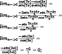 lim_{x->0} \frac{cos(7x)-cos(3x)}{sin(7x)+sin(3x)}=\\\\lim_{x->0} \frac{-2sin \frac{7x+3x}{2}sin \frac{7x-3x}{2}}{2sin \frac{7x+3x}{2}cos \frac{7x-3x}{2}}=\\\\lim_{x->0} \frac{-sin \frac{7x-3x}{2}}{cos \frac{7x-3x}{2}}=\\\\lim_{x->0} \frac{-sin (2x)}{cos (2x)}=\\\\\frac{-sin(2*0)}{cos(2*0)}=\frac{-0}{1}=0;