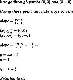 line\ go\ through\ points\ (6,0)\ and\ (0,-6)\\\\Using\ those\ point\ calculate\ slope\ of\ line \\\\slope=\frac{y_2-y_1}{x_2-x_1}\\\\ (x_1,y_1)=(6,0)\\ (x_2,y_2)=(0,-6)\\\\ slope=\frac{-6-0}{0-6}=\frac{-6}{-6}=1\\\\y=ax+b\\ a=1\\\\y=x+b\\\\ Solution\ is\ C.