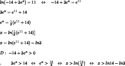 ln(-14+3e^x)=11\ \ \ \Leftrightarrow\ \ \ -14+3e^x=e^{11}\\\\3e^x=e^{11}+14\\\\e^x= \frac{1}{3} (e^{11}+14)\\\\x=ln[ \frac{1}{3} (e^{11}+14)]\\\\x=ln(e^{11}+14)-ln3\\\\D:\ -14+3e^x>0\\\\.\ \ \ \ \ \ \ 3e^x>14\ \ \Leftrightarrow\ \  e^x> \frac{14}{3} \ \ \Leftrightarrow\ \  x>ln( \frac{14}{3})\ \ \Leftrightarrow\ \  x>ln14-ln3