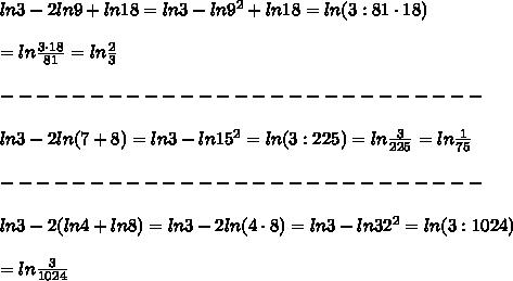 ln3-2ln9+ln18=ln3-ln9^2+ln18=ln(3:81\cdot18)\\\\=ln\frac{3\cdot18}{81}=ln\frac{2}{3}\\\\---------------------------\\\\ln3-2ln(7+8)=ln3-ln15^2=ln(3:225)=ln\frac{3}{225}=ln\frac{1}{75}\\\\---------------------------\\\\ln3-2(ln4+ln8)=ln3-2ln(4\cdot8)=ln3-ln32^2=ln(3:1024})\\\\=ln\frac{3}{1024}