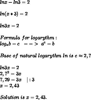 lnx-ln3=2\\\\ln(x*3)=2\\\\ln3x=2\\\\Formula\ for\ logarythm:\\ log_ab=c\ \ --> \ a^c=b\\\\Base\ of\ natural\ logarythm\ ln\ is\ e\approx2,7\\\\ln3x=2\\2,7^2=3x\\7,29=3x\ \ \ |:3\\x=2,43\\\\ Solution\ is\ x=2,43.