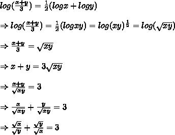 log( \frac{x+y}{3} )= \frac{1}{2} (logx+logy)\\ \\ \Rightarrow log( \frac{x+y}{3} )= \frac{1}{2} (logxy)=log(xy)^{ \frac{1}{2} }=log( \sqrt{xy}) \\ \\ \Rightarrow  \frac{x+y}{3} = \sqrt{xy}  \\ \\ \Rightarrow  x+y = 3\sqrt{xy} \\ \\ \Rightarrow   \frac{x+y}{\sqrt{xy} } = 3\\ \\ \Rightarrow   \frac{x}{\sqrt{xy} }+  \frac{y}{\sqrt{xy} } = 3\\ \\ \Rightarrow   \frac{ \sqrt{x} }{\sqrt{y} }+  \frac{ \sqrt{y} }{\sqrt{x} } = 3