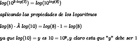 """log(10^{3\cdot log (2)})=log(10^{log(8)})\\ \\aplicando\ las\ propiedades\ de\ los\ logaritmos\\ \\log(8)\cdotlog(10)=log(8)\cdot 1=log(8)\\ \\ya\ que\ log(10)=y\ es\ 10=10^y, y\ claro\ esta\ que\ """"y""""\ debe\ ser\ 1"""