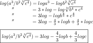 log(a^{3}/b^{2} \sqrt[3]{c^{4}})=loga^{3}-logb^{2} \sqrt[3]{c^{4}}\\~~~~~~~~''~~~~~~~~~~=3*log-log \sqrt[3]{b^{4}*c^{4}}\\~~~~~~~~''~~~~~~~~~~=3log-logb^{ \frac{4}{3}}*c^{ \frac{4}{3}}\\~~~~~~~~''~~~~~~~~~~=3log- \frac{4}{3}*logb+ \frac{4}{3}*logc\\\\\boxed{log(a^{3}/b^{2} \sqrt[3]{c ^{4} })=3log- \frac{4}{3}logb+ \frac{4}{3}logc}