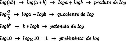 log(ab)~\to~log(a*b)~\to~loga+logb~\to~produto~de~log\\\\log \dfrac{a}{b}~\to~loga-logb~\to~quociente~de~log\\\\logb^k~\to~k*logb~\to~potencia~de~log\\\\log10~\to~log_{10}10=1~\to~preliminar~de~log