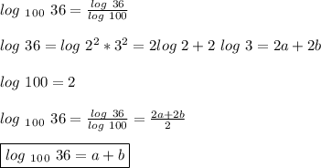 log\ _1_0_0\ 36 =  \frac{log\ 36}{log\ 100}\\\\\ log\ 36 = log\ 2^2*3^2 =2log\ 2+2\ log\ 3 = 2a+2b\\\\ log\ 100 = 2\\\\ log\ _1_0_0\ 36 =  \frac{log\ 36}{log\ 100} = \frac{2a+2b}{2}\\\\ \boxed{log\ _1_0_0\ 36 = a+b}}