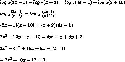 log\ _2(2x-1)-log\ _2(x+2)=log\ _2(4x+1)-log\ _2(x+10)\\\\\ log\ _2\frac{(2x-1)}{(x+2)} = log\ _2\ \frac{(4x+1)}{(x+10)}\\\\\ (2x-1)(x+10) = (x+2)(4x+1)\\\\\ 2x^2+20x-x-10 = 4x^2+x+8x+2\\\\\ 2x^2-4x^2+19x-9x-12 = 0\\\\ -2x^2+10x-12=0