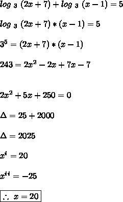 log\ _3\ (2x+7)+log\ _3\ (x-1) = 5\\\\ log\ _3\ (2x+7)*(x-1)=5\\\\\ 3^5 = (2x+7)*(x-1)\\\\\ 243 = 2x^2-2x+7x-7\\\\\\ 2x^2+5x+250 = 0\\\\ \Delta = 25+2000\\\\ \Delta= 2025\\\\\ x^i = 20\\\\ x^i^i = -25\\\\\ \boxed{\therefore\ x=20}