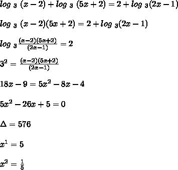 log\ _3\ (x-2)+ log\ _3\ (5x+2) = 2+log\ _3(2x-1)\\\\ log\ _3\ (x-2)(5x+2) = 2+log\ _3(2x-1)\\\\ log\ _3\frac{(x-2)(5x+2)}{(2x-1)} = 2\\\\ 3^2 = \frac{(x-2)(5x+2)}{(2x-1)}\\\\ 18x-9 = 5x^2-8x-4\\\\ 5x^2-26x+5=0\\\\ \Delta = 576\\\\ x^1 = 5\\\\ x^2 = \frac{1}{5}