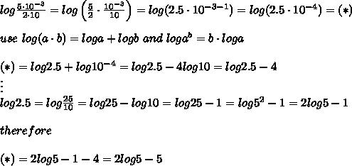 log\frac{5\cdot10^{-3}}{2\cdot10}}=log\left(\frac{5}{2}\cdot\frac{10^{-3}}{10}\right)=log(2.5\cdot10^{-3-1}})=log(2.5\cdot10^{-4})=(*)\\\\use\ log(a\cdot b)=loga+logb\ and\ loga^b=b\cdot loga\\\\(*)=log2.5+log10^{-4}=log2.5-4log10=log2.5-4\\\vdots\\log2.5=log\frac{25}{10}=log25-log10=log25-1=log5^2-1=2log5-1\\\\therefore\\\\(*)=2log5-1-4=2log5-5