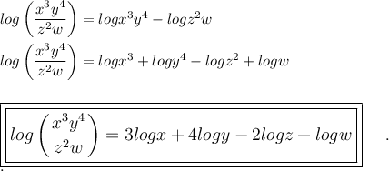 log\left( \dfrac{x^3y^4}{z^2w}\right)=logx^3y^4-logz^2w\\\\log\left( \dfrac{x^3y^4}{z^2w}\right)=logx^3+logy^4-logz^2+logw\\\\\\\large\boxed{\boxed{log\left( \dfrac{x^3y^4}{z^2w}\right)=3logx+4logy-2logz+logw}}~~~~.\\.