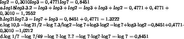 log 2=0,3010 log 3=0,4771 log 7=0,8451\\a.log 18 log 3.3.2 =log 3+log3+log 2 =log3+log3+log2 =0,4771+0,4771+0,3010 =1,2552\\b.log 21 log 7.3 =log7+log 3 =0,8451+0,4771 =1.3222\\c.log 10,5 =log 21/2 =log 7.3/log2 =log 7+log3-log2 =log 7+log3-log2 =0,8451+0,4771-0,3010 =1,0212\\d.log 1/7 =log 7/49 =log 7-log 7.7 =log 7-log7-log7 =-log 7 =-0,8451