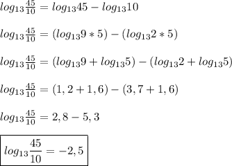 log _{13} \frac{45}{10}=log _{13}45-log _{13}10\\\\log _{13} \frac{45}{10}=(log _{13}9*5)-(log _{13}2*5)\\\\log _{13} \frac{45}{10}=(log _{13}9+log _{13}5)-(log _{13}2+log _{13}5)\\\\log _{13} \frac{45}{10}=(1,2+1,6)-(3,7+1,6)\\\\log _{13} \frac{45}{10}=2,8-5,3\\\\\boxed{log _{13} \frac{45}{10}=-2,5}