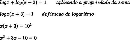 log x +log( x + 3) = 1   \ \ \ \ \ \ aplicando \ a \ propriedade \ da \ soma  \\\\log x(x+3)=1   \ \ \ \ \ de finicao \ de \ logaritmo \\\\x(x+3)=10^1   \\\\x^2+3x-10=0  \\\\