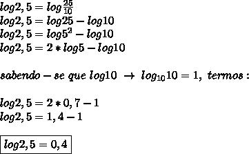 log2,5=log \frac{25}{10}\\log2,5=log25-log10\\log2,5=log5 ^{2}-log10\\log2,5=2*log5-log10\\\\sabendo-se~que~log10~\to~log _{10}10=1,~termos:\\\\log2,5=2*0,7-1\\log2,5=1,4-1\\\\\boxed{log2,5=0,4}