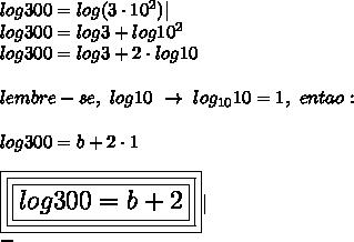log300=log(3\cdot10^2)|\log300=log3+log10^2\log300=log3+2\cdot log10\\lembre-se,~log10~\to~log_{10}10=1,~entao:\\log300=b+2\cdot1\\\Large\boxed{\boxed{\boxed{log300=b+2}}}|\-