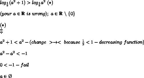 log_\frac{1}{2}(a^2+1) > log_\frac{1}{2}a^2\ (*)\\\\(your\ a\in\mathbb{R}\ is\ wrong);\ a\in\mathbb{R}\ \backslash\ \{0\}\\\\(*)\\\Updownarrow\\\\a^2+1 < a^2-(change\ >\to<\ because\ \frac{1}{2} < 1-decreasing\ function)\\\\a^2-a^2 < -1\\\\0 < -1-fail\\\\a\in\O