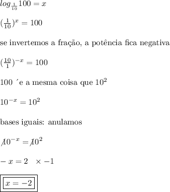 log_{\frac{1}{10}}100 = x
\\\\
(\frac{1}{10})^{x}= 100
\\\\
\text{se invertemos a fra\c{c}\~{a}o, a pot\^{e}ncia fica negativa}
\\\\
(\frac{10}{1})^{-x}= 100
\\\\
\text{100 \´{e} a mesma coisa que} \ 10^{2}
\\\\
10^{-x} = 10^{2}
\\\\
\text{bases iguais: anulamos}
\\\\
\not{10}^{-x} = \not{10}^{2}
\\\\
-x = 2 \ \ \times -1 \\\\
\boxed{\boxed{x = -2}}