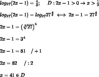 log_{27}(2x-1)=\frac{4}{3};\ \ \ \ D:2x-1 > 0\to x > \frac{1}{2}\\\\log_{27}(2x-1)=log_{27}27^\frac{4}{3}\iff 2x-1=27^\frac{4}{3}\\\\2x-1=\left(\sqrt[3]{27}\right)^4\\\\2x-1=3^4\\\\2x-1=81\ \ \ /+1\\\\2x=82\ \ \ \ /:2\\\\x=41\in D