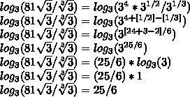 log_{3}(81\sqrt{3}/\sqrt[3]{3})=log_{3}(3^{4}*3^{1/2}/3^{1/3})\\log_{3}(81\sqrt{3}/\sqrt[3]{3})=log_{3}(3^{4+[1/2]-[1/3]})\\log_{3}(81\sqrt{3}/\sqrt[3]{3})=log_{3}(3^{[24+3-2]/6})\\log_{3}(81\sqrt{3}/\sqrt[3]{3})=log_{3}(3^{25/6})\\log_{3}(81\sqrt{3}/\sqrt[3]{3})=(25/6)*log_{3}(3)\\log_{3}(81\sqrt{3}/\sqrt[3]{3})=(25/6)*1\\log_{3}(81\sqrt{3}/\sqrt[3]{3})=25/6