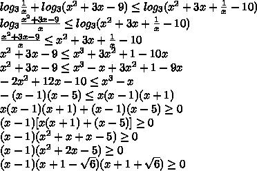log_{3}\frac{1}{x} + log_{3}(x^{2}+3x -9)\leq log_{3}(x^{2}+3x +\frac{1}{x}-10)\\ log_{3}\frac{x^{2}+3x -9}{x}\leq log_{3}(x^{2}+3x +\frac{1}{x}-10)\\ \frac{x^{2}+3x -9}{x}\leq x^{2}+3x +\frac{1}{x}-10\\ x^{2}+3x -9\leq x^{3}+3x^{2} +1 -10x\\ x^{2}+3x -9\leq x^{3}-x+3x^{2} +1 -9x\\ -2x^{2}+12x -10\leq x^{3}-x\\ -(x-1)(x-5)\leq x(x-1)(x+1)\\ x(x-1)(x+1) + (x-1)(x-5)\geq 0\\ (x-1)[x(x+1) + (x-5)]\geq 0\\ (x-1)(x^{2}+x + x-5)\geq 0\\ (x-1)(x^{2}+2x-5)\geq 0\\ (x-1)(x+1-\sqrt{6})(x+1+\sqrt{6})\geq 0\\