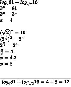 log_{3} 81 + log_{\sqrt{2}} 16 \\ 3^x=81 \\ 3^x= 3^4 \\ x=4 \\ \\ \ (\sqrt{2})^x= 16\\ (2^{\frac{1}{2}})^2 = 2^4 \\ 2^{\frac{x}{2}}= 2^4 \\ \frac{x}{2}= 4 \\ x= 4.2 \\ x=8 \\ \\ \\\boxed{ log_{3} 81 + log_{\sqrt{2}} 16 = 4+8=12}