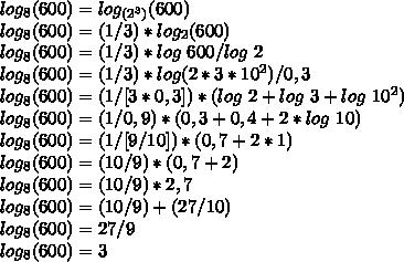 log_{8}(600)=log_{(2^{3})}(600)\\log_{8}(600)=(1/3)*log_{2}(600)\\log_{8}(600)=(1/3)*log~600/log~2\\log_{8}(600)=(1/3)*log(2*3*10^{2})/0,3\\log_{8}(600)=(1/[3*0,3])*(log~2+log~3+log~10^{2})\\log_{8}(600)=(1/0,9)*(0,3+0,4+2*log~10)\\log_{8}(600)=(1/[9/10])*(0,7+2*1)\\log_{8}(600)=(10/9)*(0,7+2)\\log_{8}(600)=(10/9)*2,7\\log_{8}(600)=(10/9)+(27/10)\\log_{8}(600)=27/9\\log_{8}(600)=3