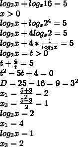 log_2x+log_x16=5 \\ x>0 \\ log_2x+log_x2^4=5 \\ log_2x+4log_x2=5 \\ log_2x+4*\frac{1}{log_2x}=5 \\ log_2x=t>0 \\ t+\frac{4}{t}=5 \\ t^2-5t+4=0 \\ D=25-16=9=3^2 \\ x_1=\frac{5+3}{2} =2 \\ x_2=\frac{5-3}{2}=1 \\ log_{2}{x}=2 \\ x_1=4 \\ log_{2}{x}=1 \\ x_2=2